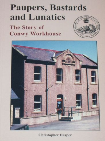 Paupers, Bastards and Lunatics - The Story of Conwy Workhouse, by Christopher Draper